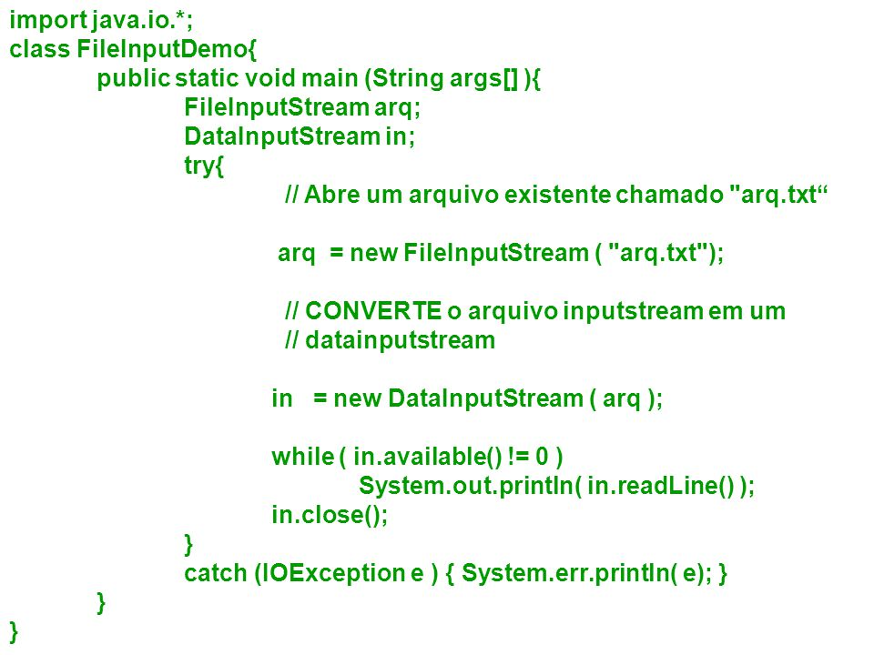 import java.io.*; class FileInputDemo{ public static void main (String args[] ){ FileInputStream arq;